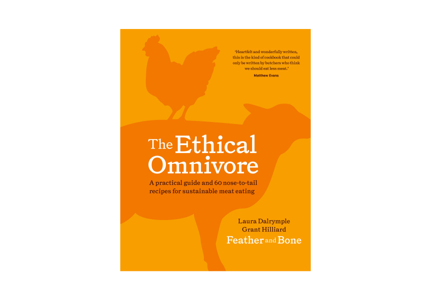 Images and text from The Ethical Omnivore by Laura Dalrymple and Grant Hilliard, photography by Alan Benson. Murdoch Books RRP $39.99
